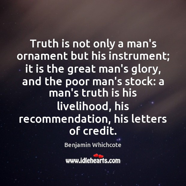 Truth is not only a man's ornament but his instrument; it is Benjamin Whichcote Picture Quote
