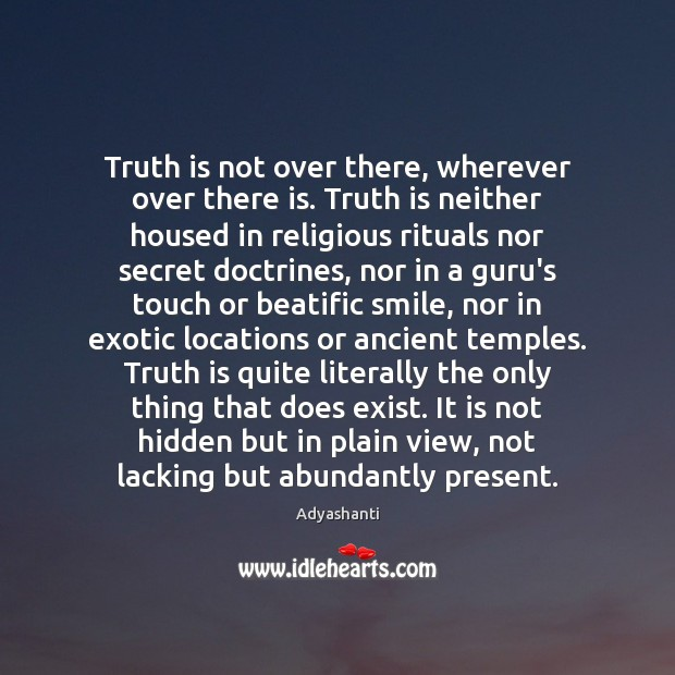 Truth is not over there, wherever over there is. Truth is neither Image