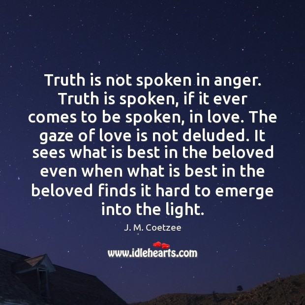 Truth is not spoken in anger. Truth is spoken, if it ever Image