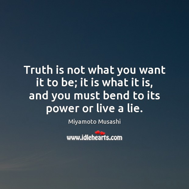 Truth is not what you want it to be; it is what Miyamoto Musashi Picture Quote