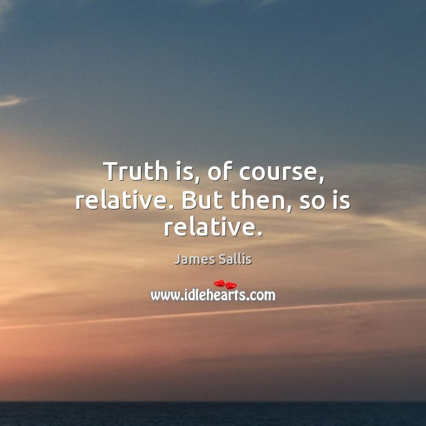 Truth is, of course, relative. But then, so is relative. James Sallis Picture Quote