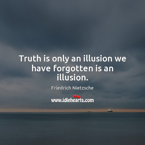 Image, Truth is only an illusion we have forgotten is an illusion.