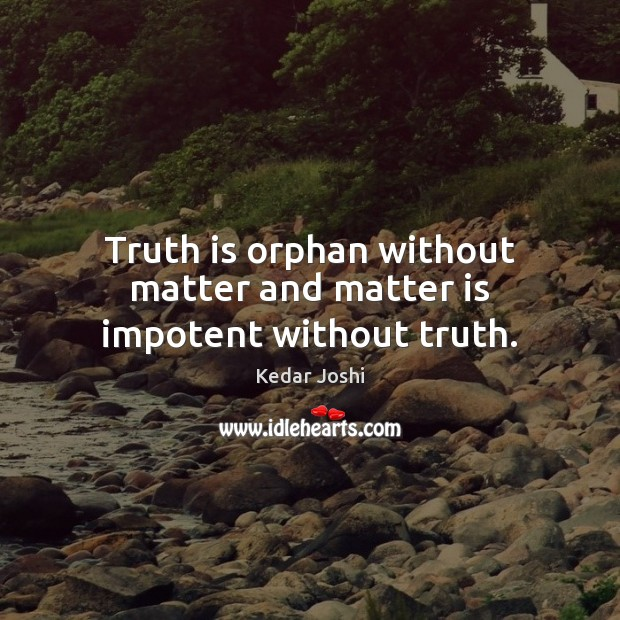Truth is orphan without matter and matter is impotent without truth. Kedar Joshi Picture Quote