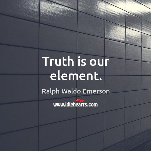 Truth is our element. Image