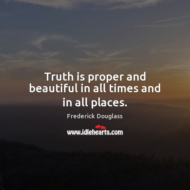 Truth is proper and beautiful in all times and in all places. Image