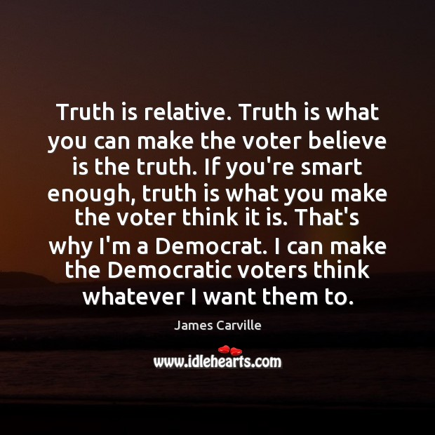 Truth is relative. Truth is what you can make the voter believe James Carville Picture Quote