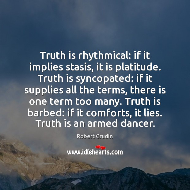 Image, Truth is rhythmical: if it implies stasis, it is platitude. Truth is