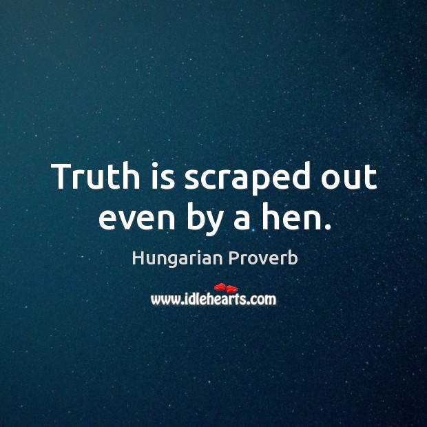 Truth is scraped out even by a hen. Hungarian Proverbs Image