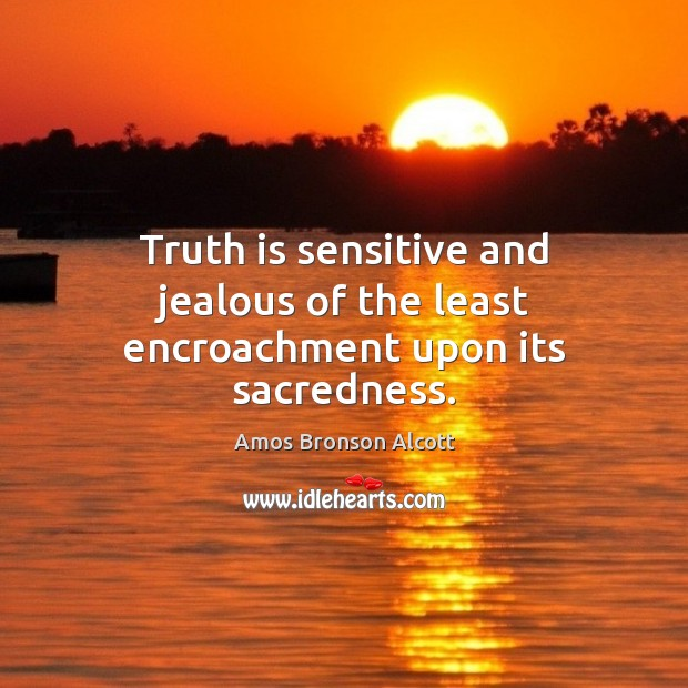 Image, Truth is sensitive and jealous of the least encroachment upon its sacredness.