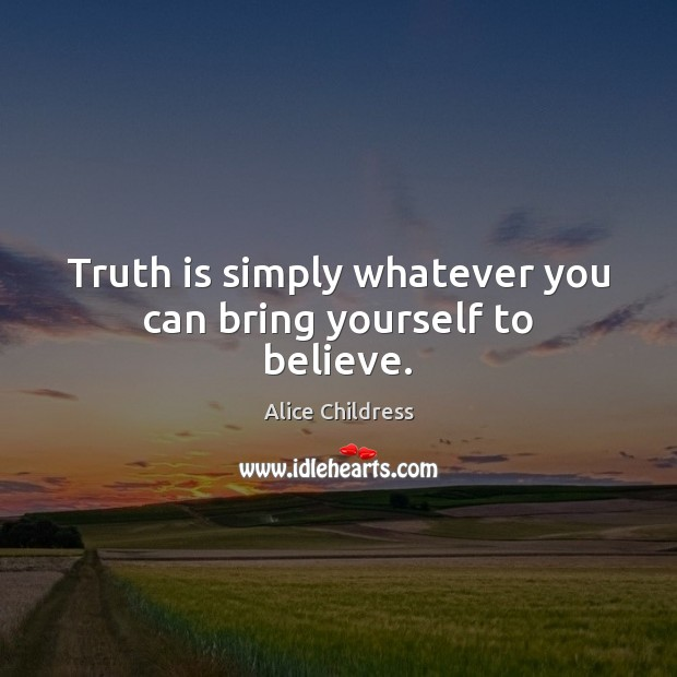 Image, Truth is simply whatever you can bring yourself to believe.