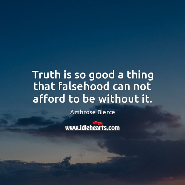 Truth is so good a thing that falsehood can not afford to be without it. Ambrose Bierce Picture Quote