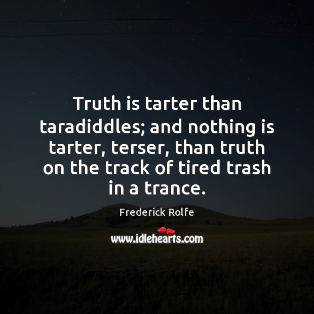 Truth is tarter than taradiddles; and nothing is tarter, terser, than truth Image