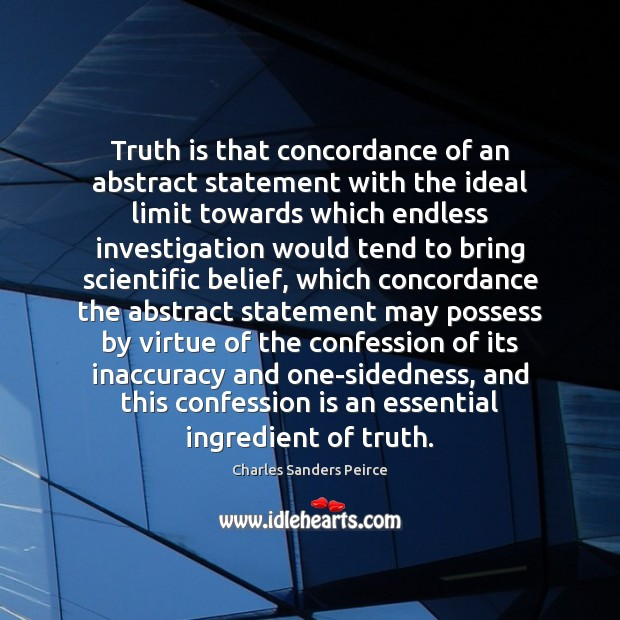 Truth is that concordance of an abstract statement with the ideal limit Charles Sanders Peirce Picture Quote