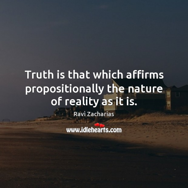 Truth is that which affirms propositionally the nature of reality as it is. Ravi Zacharias Picture Quote
