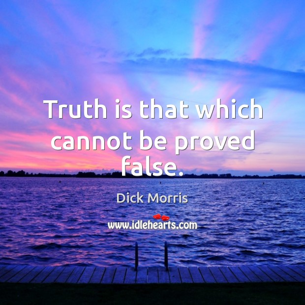 Truth is that which cannot be proved false. Dick Morris Picture Quote