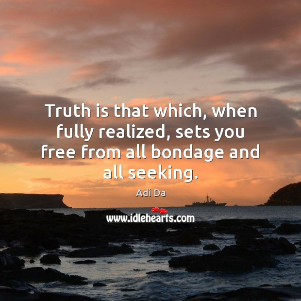 Image, Truth is that which, when fully realized, sets you free from all bondage and all seeking.