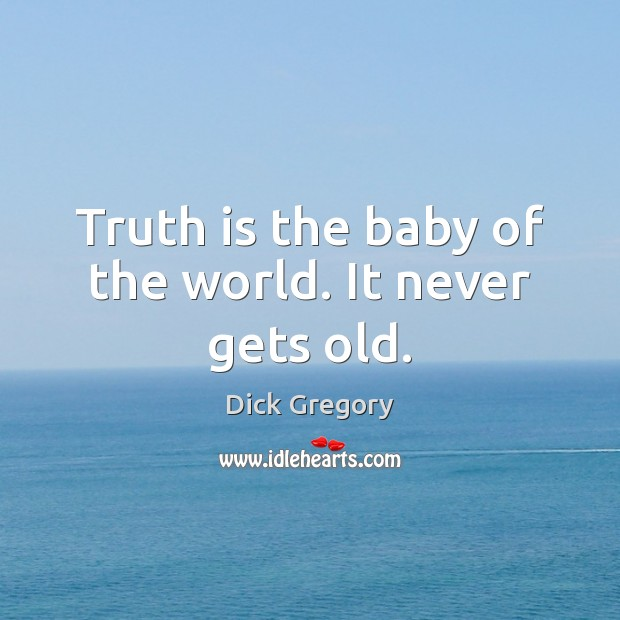 Truth is the baby of the world. It never gets old. Image