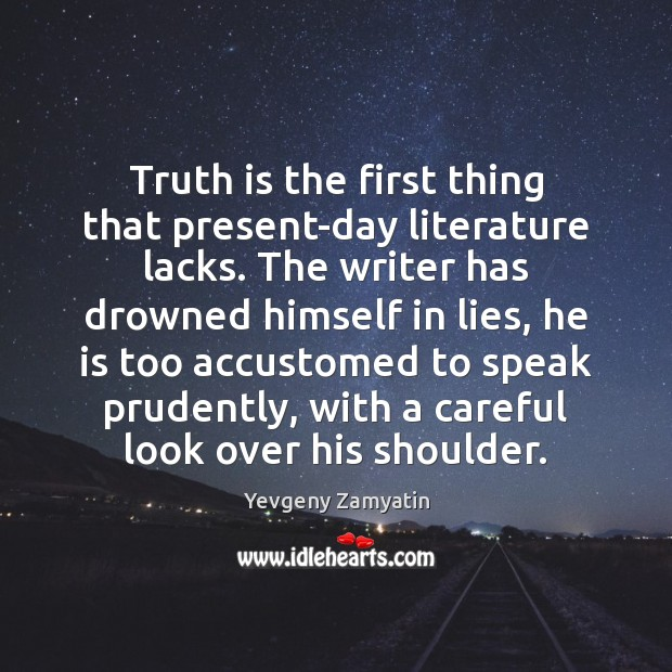 Truth is the first thing that present-day literature lacks. The writer has Image