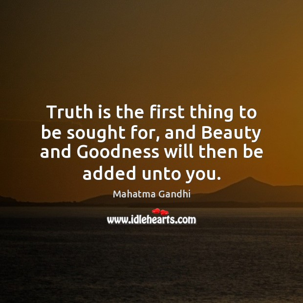 Truth is the first thing to be sought for, and Beauty and Mahatma Gandhi Picture Quote