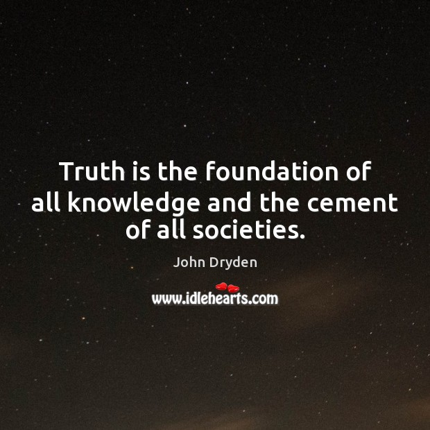 Truth is the foundation of all knowledge and the cement of all societies. Image
