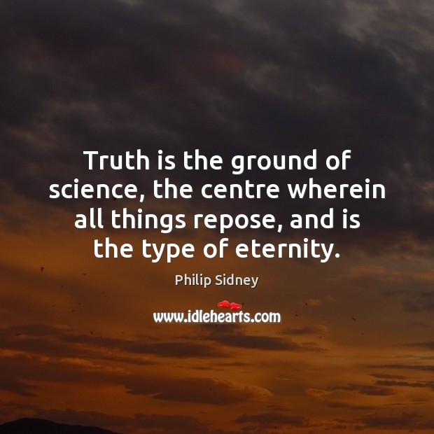 Truth is the ground of science, the centre wherein all things repose, Philip Sidney Picture Quote