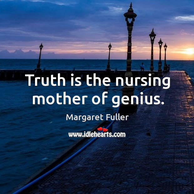 Image, Truth is the nursing mother of genius.