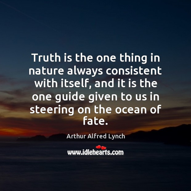 Truth is the one thing in nature always consistent with itself, and Arthur Alfred Lynch Picture Quote