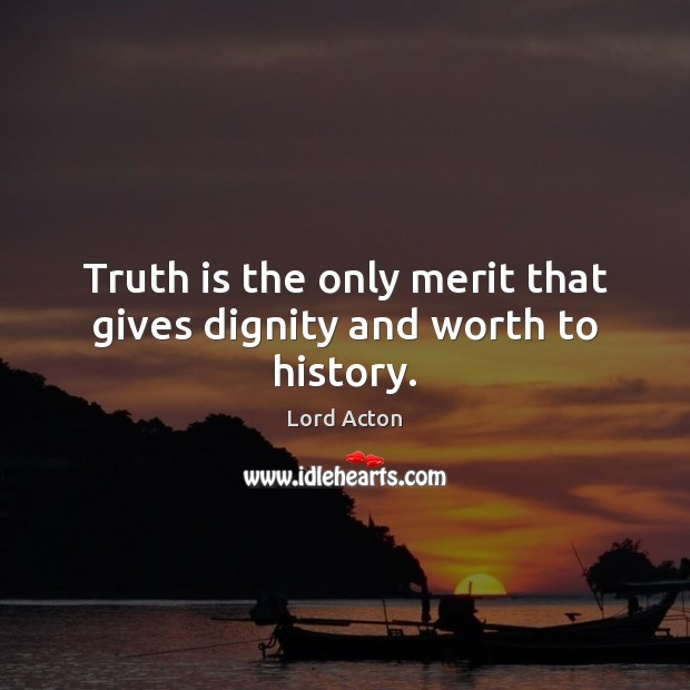 Truth is the only merit that gives dignity and worth to history. Lord Acton Picture Quote