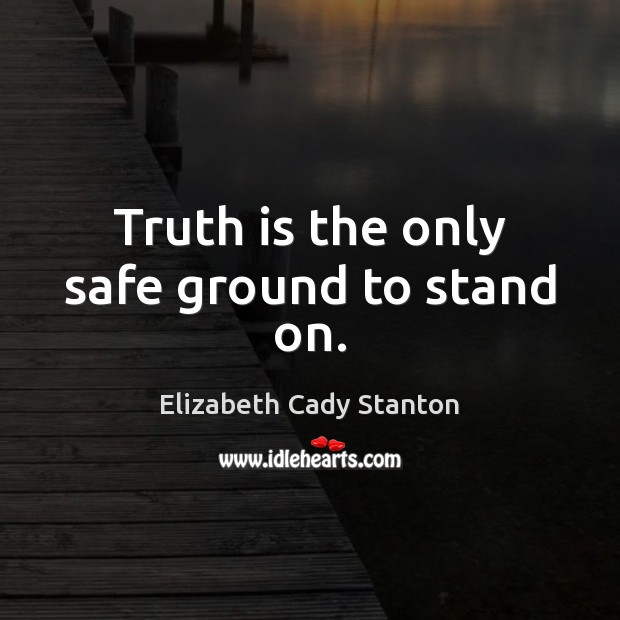 Image, Truth is the only safe ground to stand on.