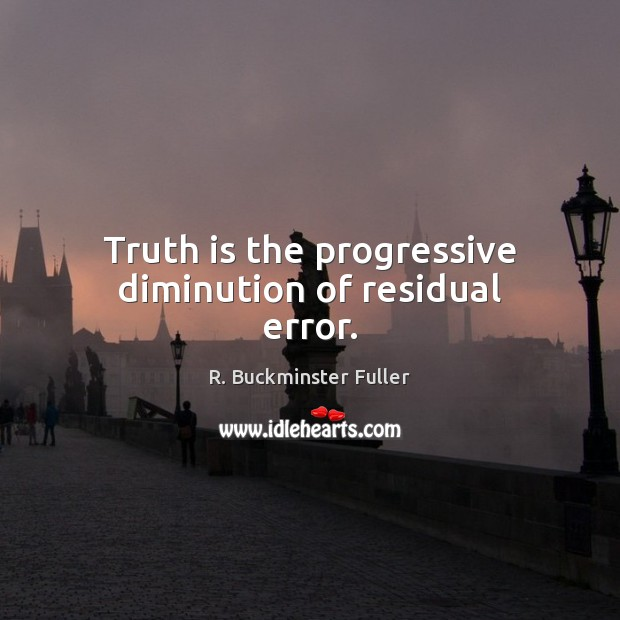 Truth is the progressive diminution of residual error. R. Buckminster Fuller Picture Quote