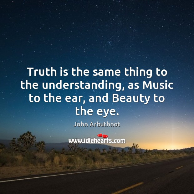 Truth is the same thing to the understanding, as Music to the ear, and Beauty to the eye. Image