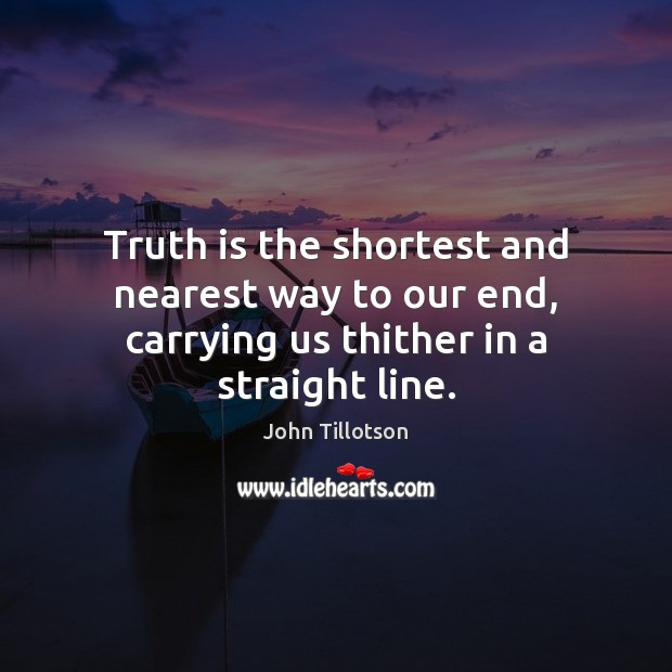 Truth is the shortest and nearest way to our end, carrying us thither in a straight line. John Tillotson Picture Quote