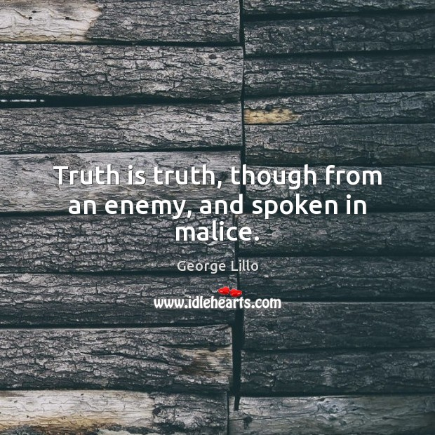 Truth is truth, though from an enemy, and spoken in malice. Image