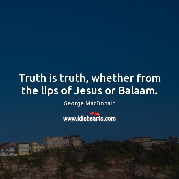 Image, Truth is truth, whether from the lips of Jesus or Balaam.