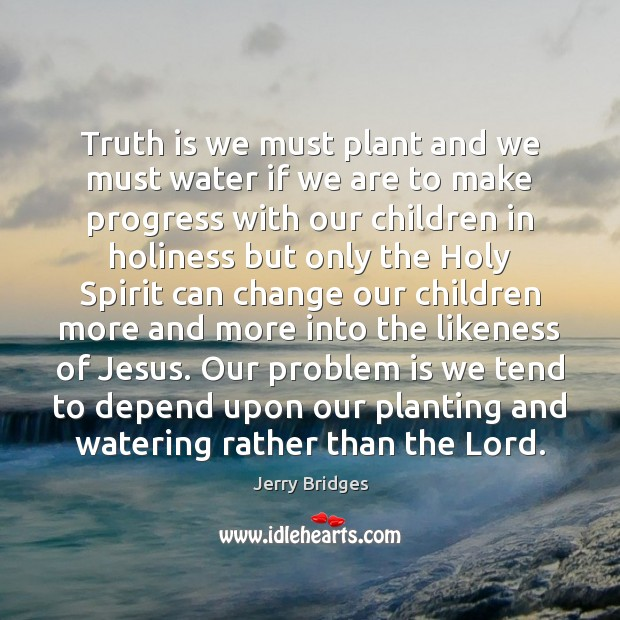 Truth is we must plant and we must water if we are Jerry Bridges Picture Quote
