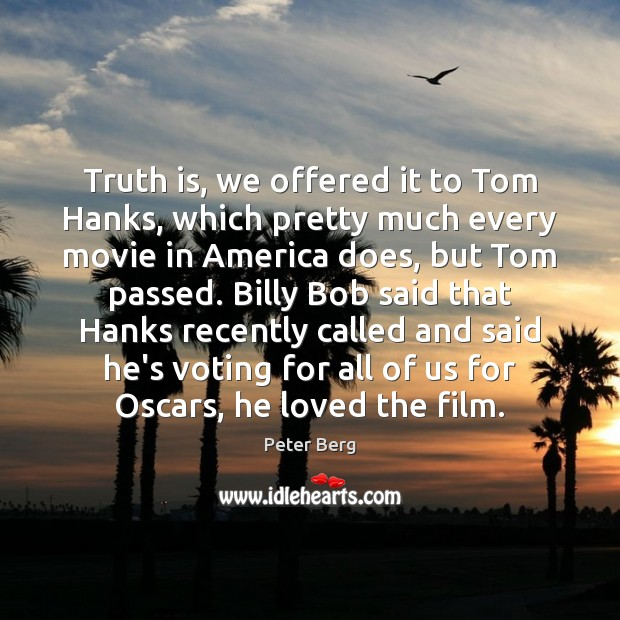 Truth is, we offered it to Tom Hanks, which pretty much every Peter Berg Picture Quote