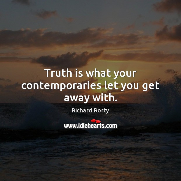 Image, Truth is what your contemporaries let you get away with.