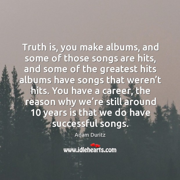 Truth is, you make albums, and some of those songs are hits, and some of the Adam Duritz Picture Quote