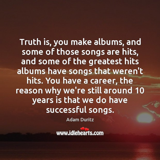 Truth is, you make albums, and some of those songs are hits, Adam Duritz Picture Quote