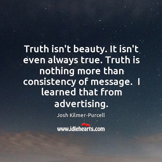 Truth isn't beauty. It isn't even always true. Truth is nothing more Josh Kilmer-Purcell Picture Quote