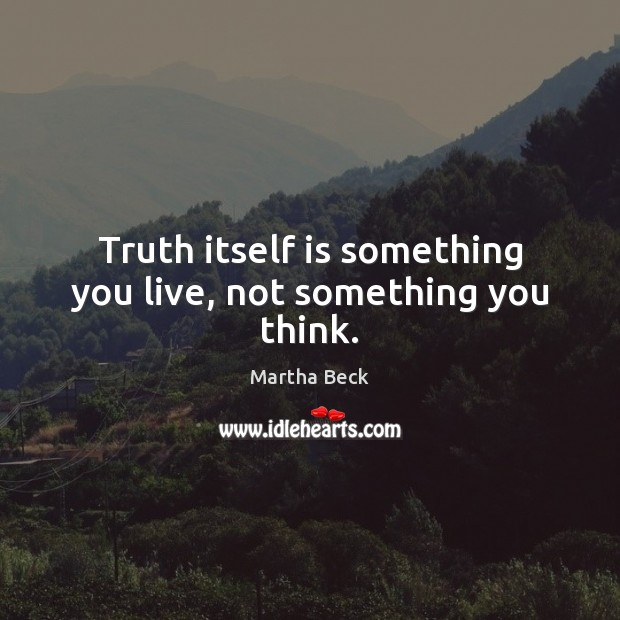 Image, Truth itself is something you live, not something you think.