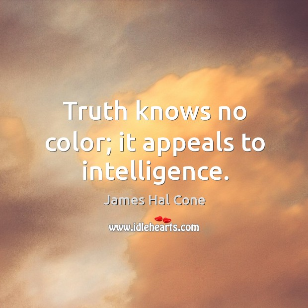 Truth knows no color; it appeals to intelligence. Image