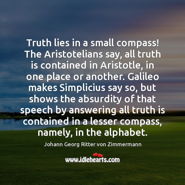 Truth lies in a small compass! The Aristotelians say, all truth is Johann Georg Ritter von Zimmermann Picture Quote