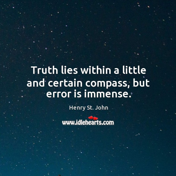 Truth lies within a little and certain compass, but error is immense. Image