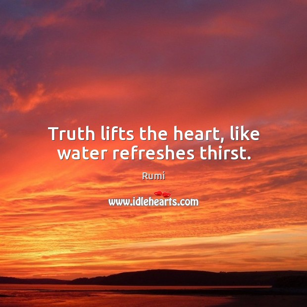 Truth lifts the heart, like water refreshes thirst. Image