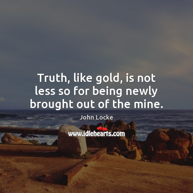 Image, Truth, like gold, is not less so for being newly brought out of the mine.