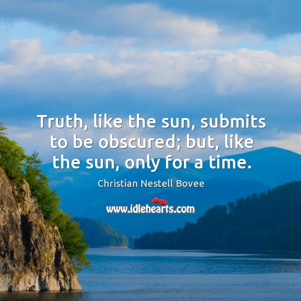 Truth, like the sun, submits to be obscured; but, like the sun, only for a time. Image