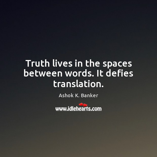 Image, Truth lives in the spaces between words. It defies translation.