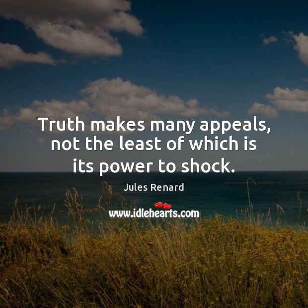 Truth makes many appeals, not the least of which is its power to shock. Jules Renard Picture Quote