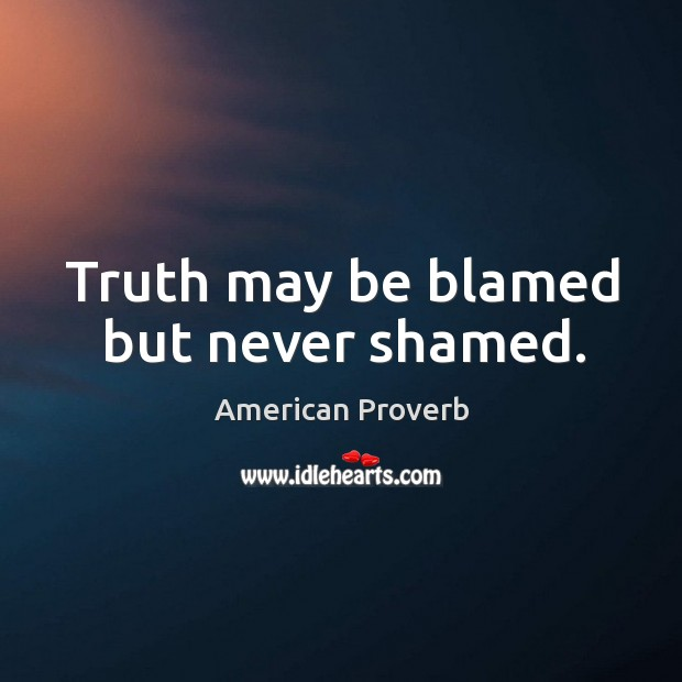 Image, Truth may be blamed but never shamed.